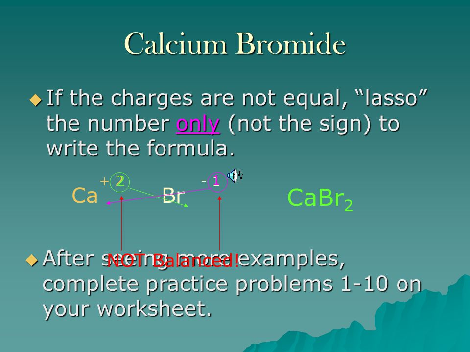 Calcium Bromide If the charges are not equal, lasso the number only (not the sign) to write the formula.