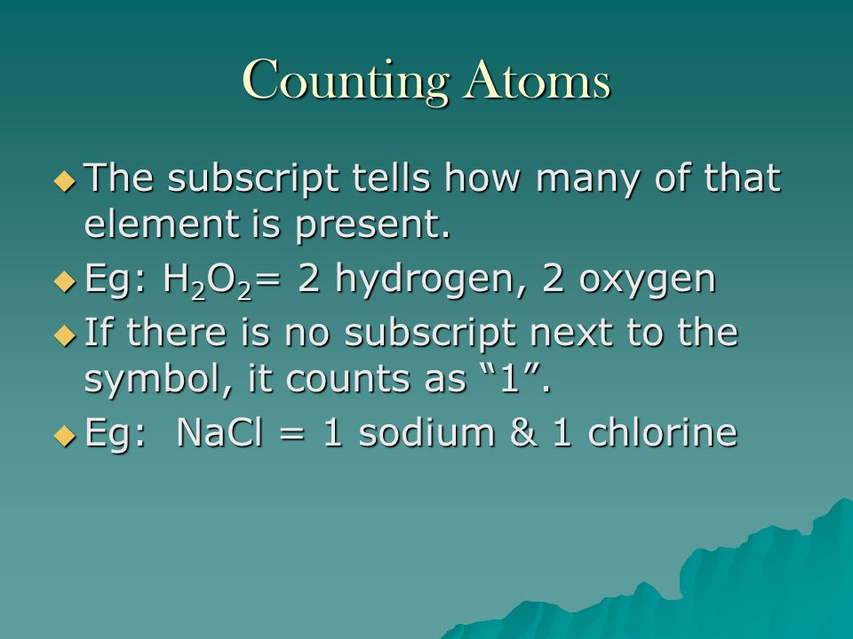 Counting Atoms The subscript tells how many of that element is present. Eg: H2O2= 2 hydrogen, 2 oxygen.
