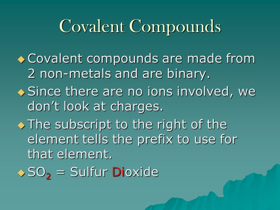 Covalent Compounds Covalent compounds are made from 2 non-metals and are binary. Since there are no ions involved, we don't look at charges.