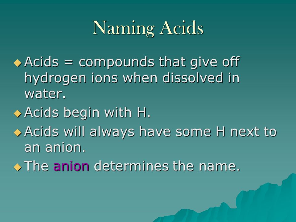 Naming Acids Acids = compounds that give off hydrogen ions when dissolved in water. Acids begin with H.