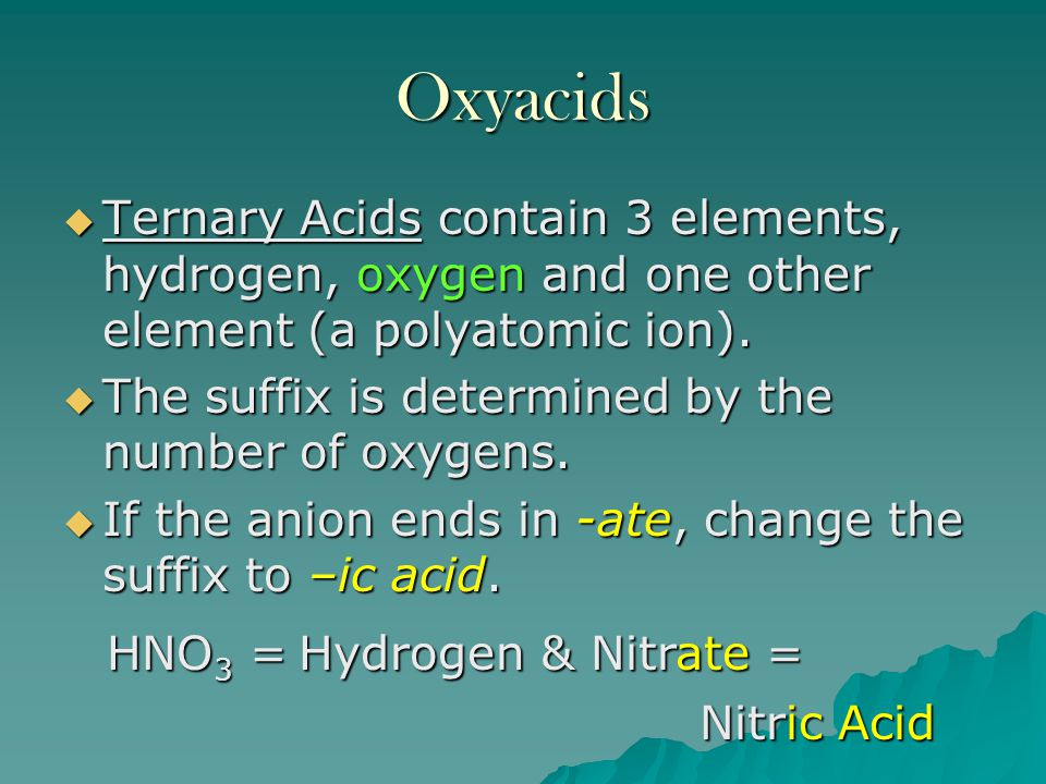 Oxyacids Ternary Acids contain 3 elements, hydrogen, oxygen and one other element (a polyatomic ion).