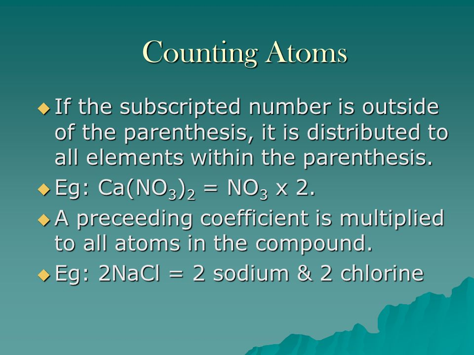 Counting Atoms If the subscripted number is outside of the parenthesis, it is distributed to all elements within the parenthesis.