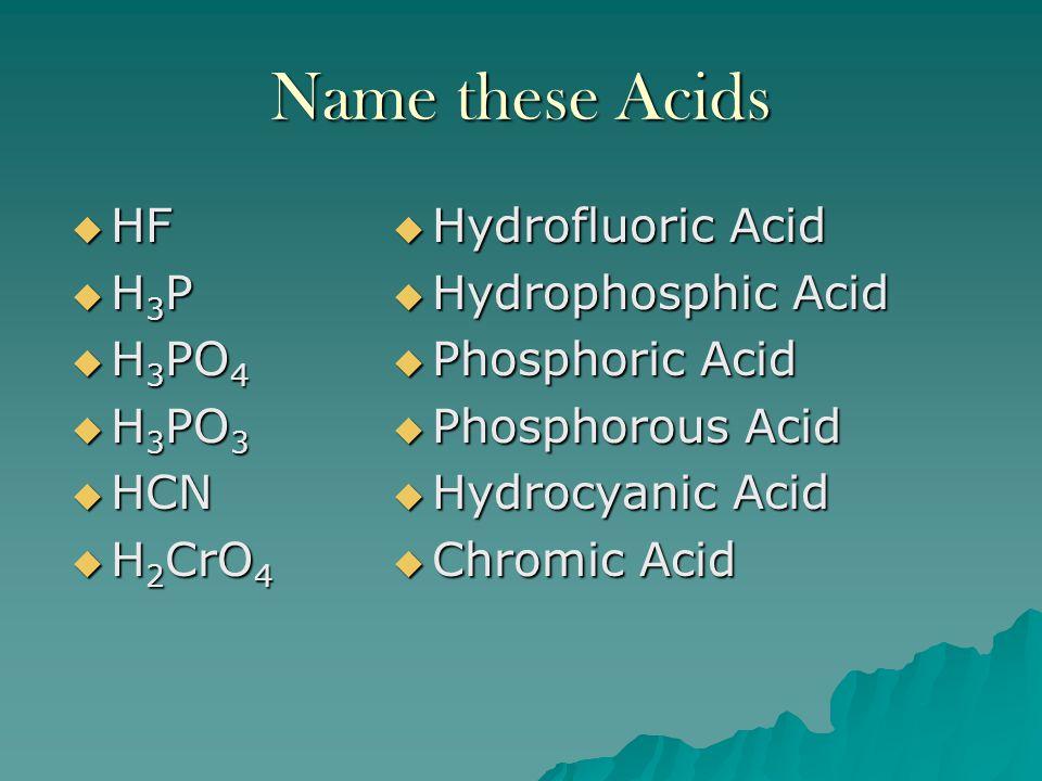 Name these Acids HF H3P H3PO4 H3PO3 HCN H2CrO4 Hydrofluoric Acid