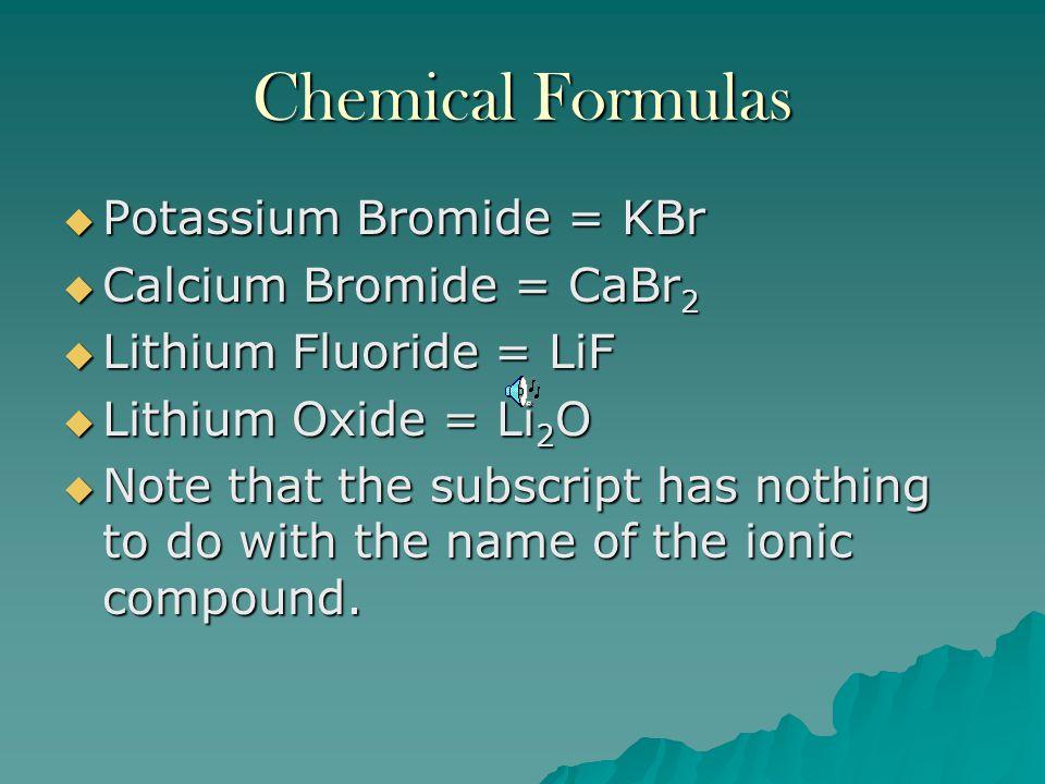 Chemical Formulas Potassium Bromide = KBr Calcium Bromide = CaBr2