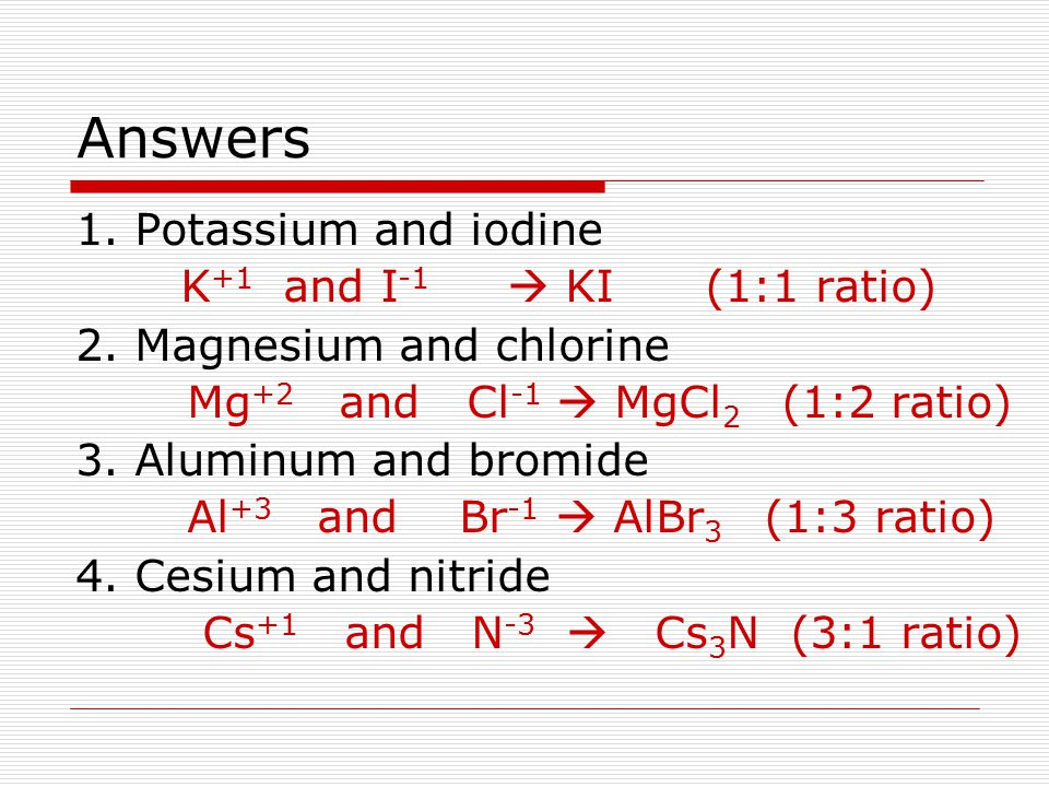 Answers 1. Potassium and iodine K+1 and I-1  KI (1:1 ratio)