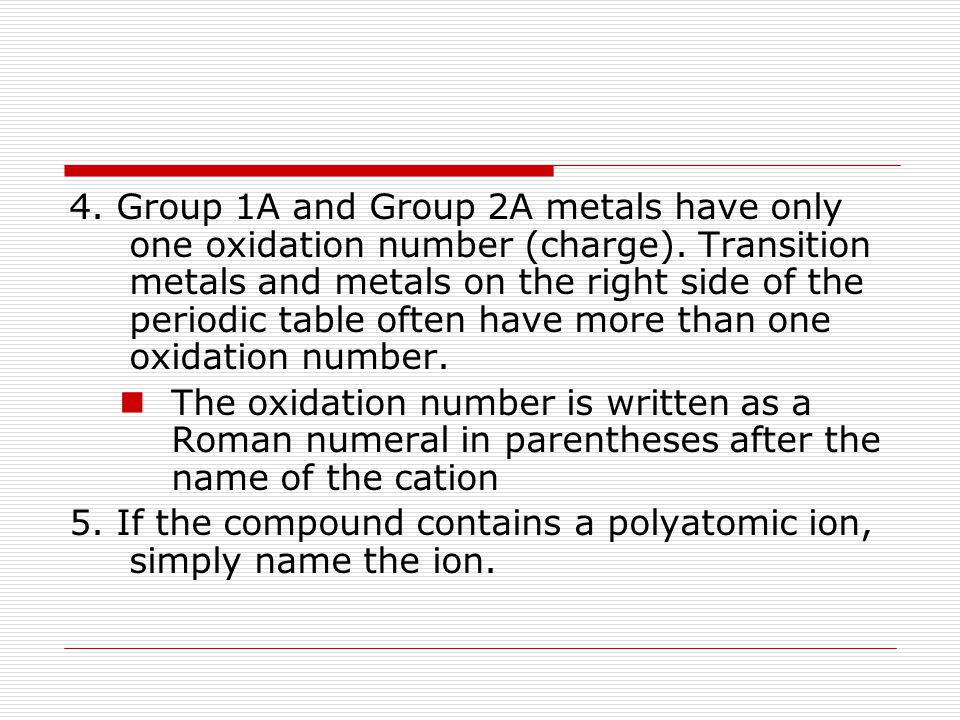 4. Group 1A and Group 2A metals have only one oxidation number (charge). Transition metals and metals on the right side of the periodic table often have more than one oxidation number.