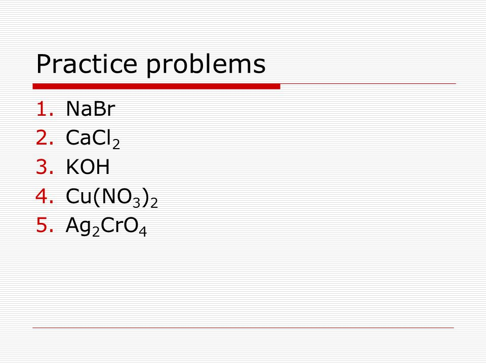 Practice problems NaBr CaCl2 KOH Cu(NO3)2 Ag2CrO4
