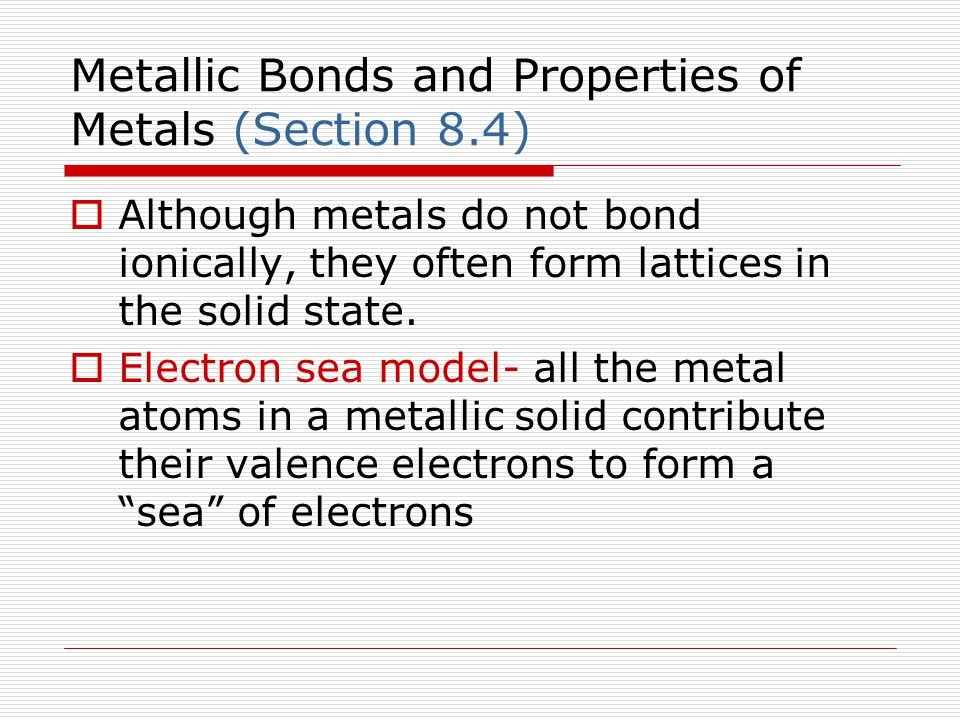 Metallic Bonds and Properties of Metals (Section 8.4)