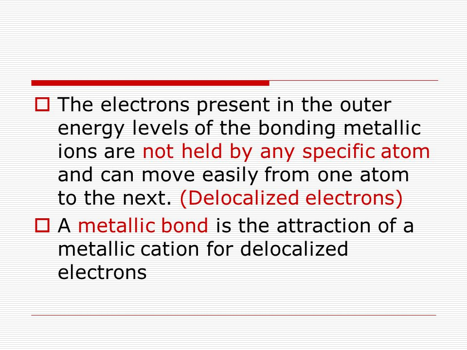 The electrons present in the outer energy levels of the bonding metallic ions are not held by any specific atom and can move easily from one atom to the next. (Delocalized electrons)