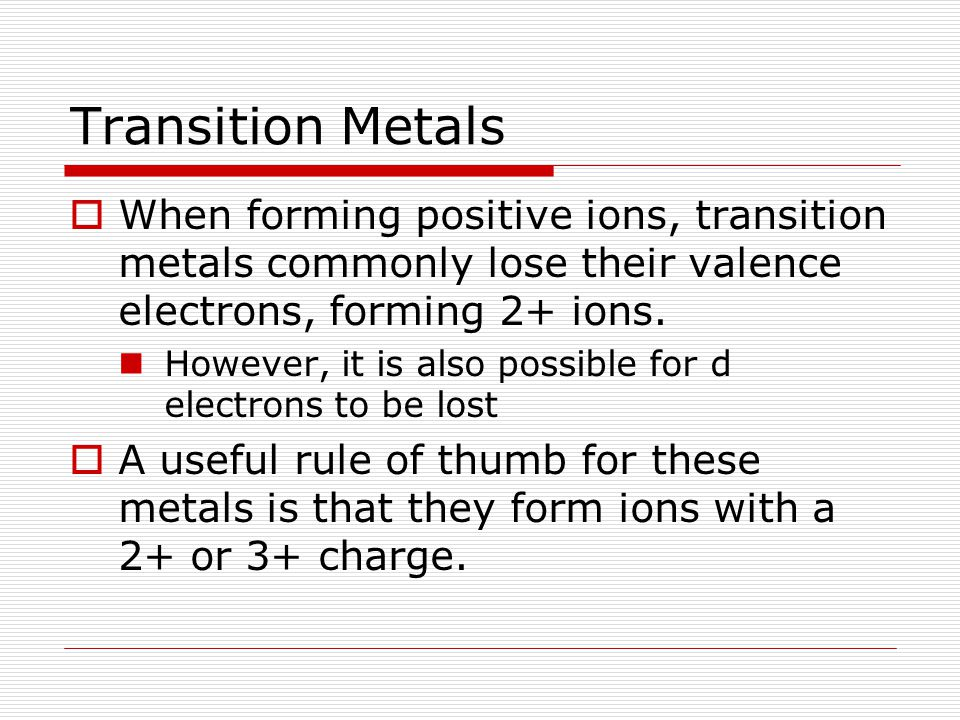 Transition Metals When forming positive ions, transition metals commonly lose their valence electrons, forming 2+ ions.