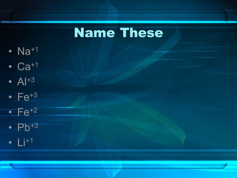Name These Na+1 Ca+1 Al+3 Fe+3 Fe+2 Pb+3 Li+1