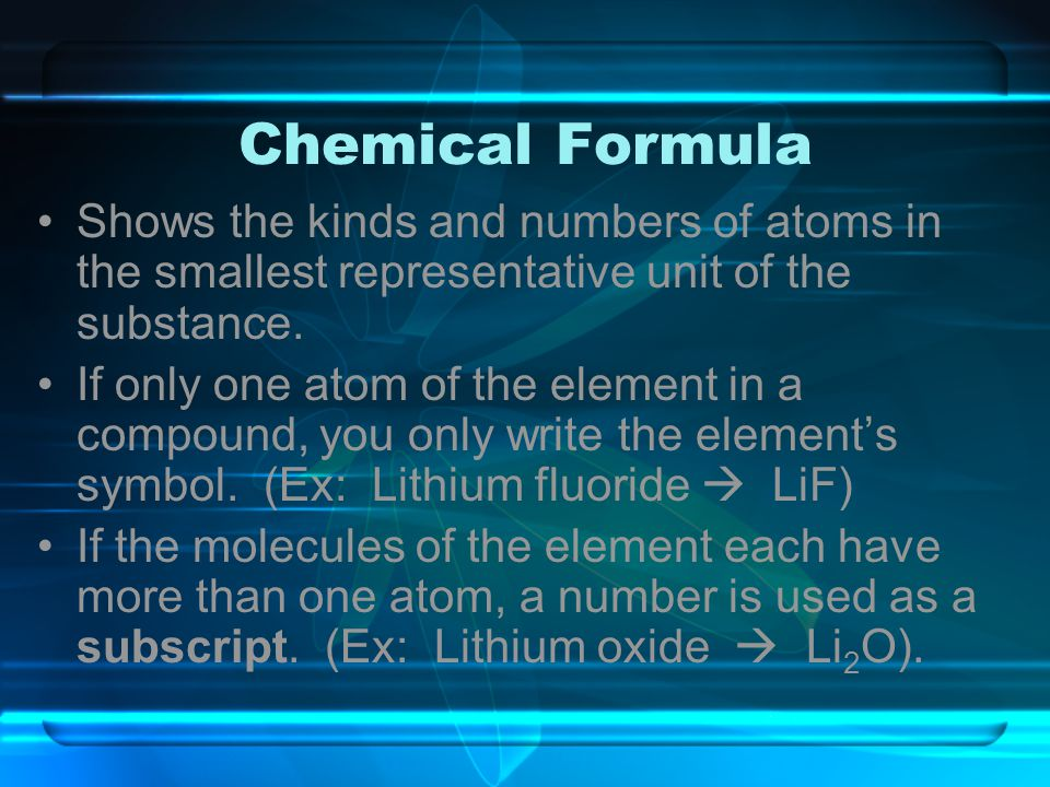 Chemical Formula Shows the kinds and numbers of atoms in the smallest representative unit of the substance.