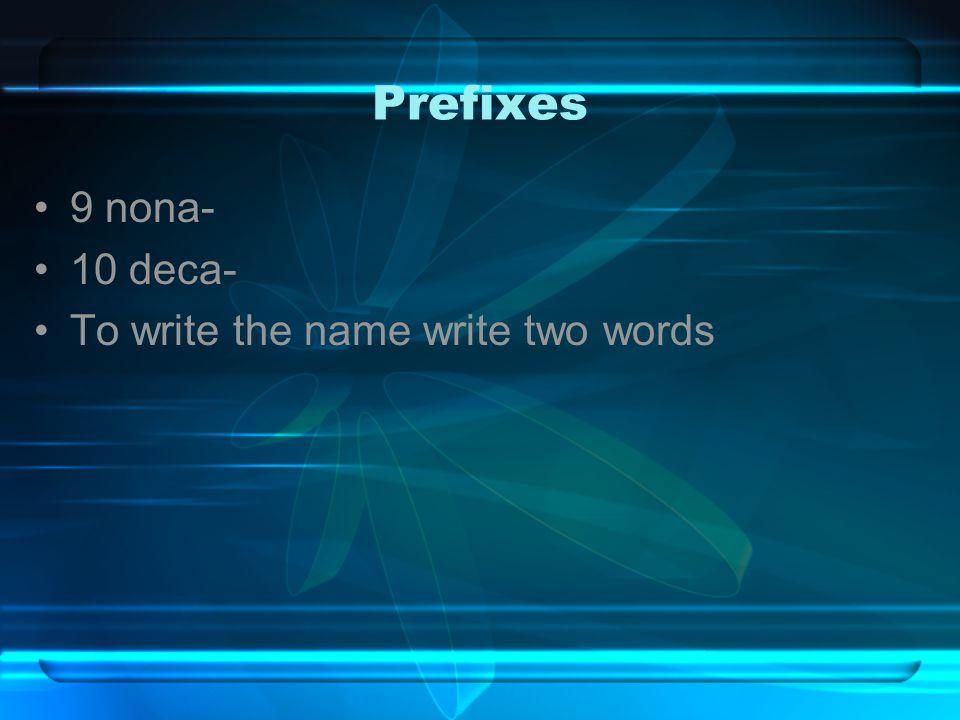 Prefixes 9 nona- 10 deca- To write the name write two words