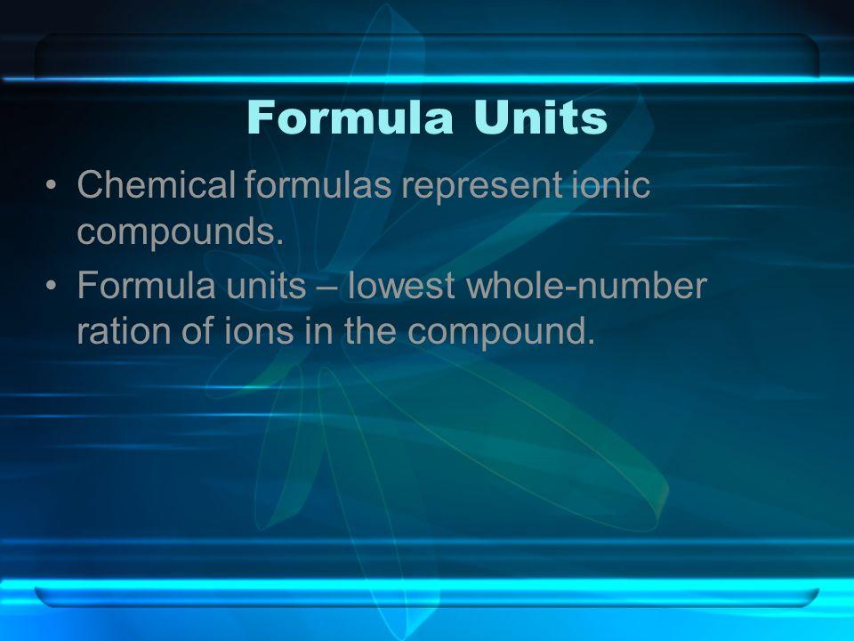 Formula Units Chemical formulas represent ionic compounds.