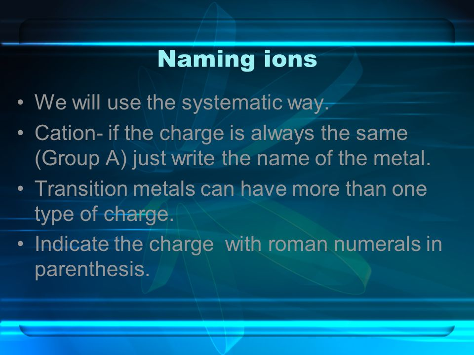 Naming ions We will use the systematic way.