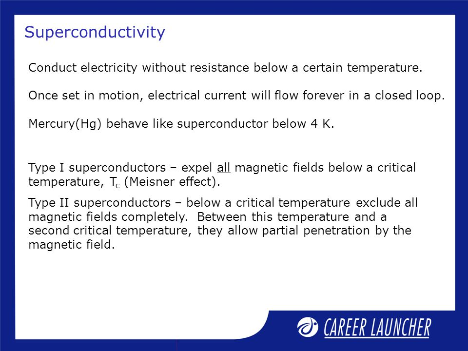 Superconductivity Conduct electricity without resistance below a certain temperature.