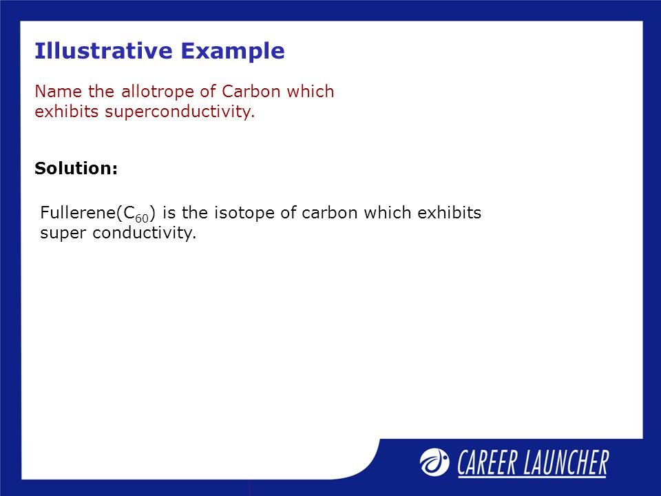 Illustrative Example Name the allotrope of Carbon which exhibits superconductivity. Solution: