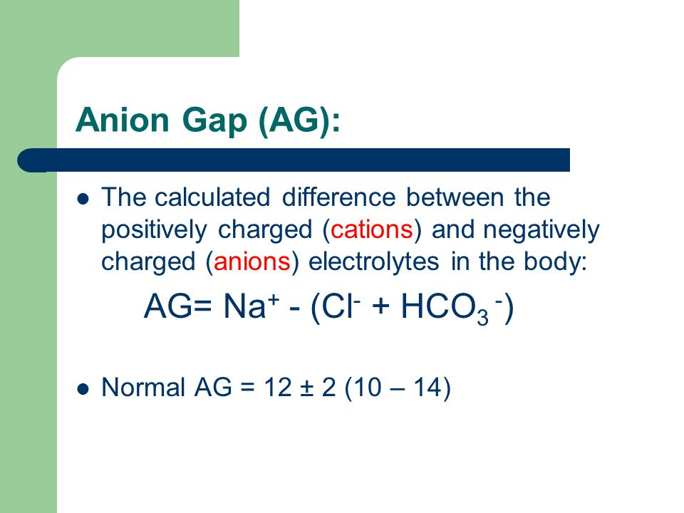 Anion Gap (AG): The calculated difference between the positively charged (cations) and negatively charged (anions) electrolytes in the body: