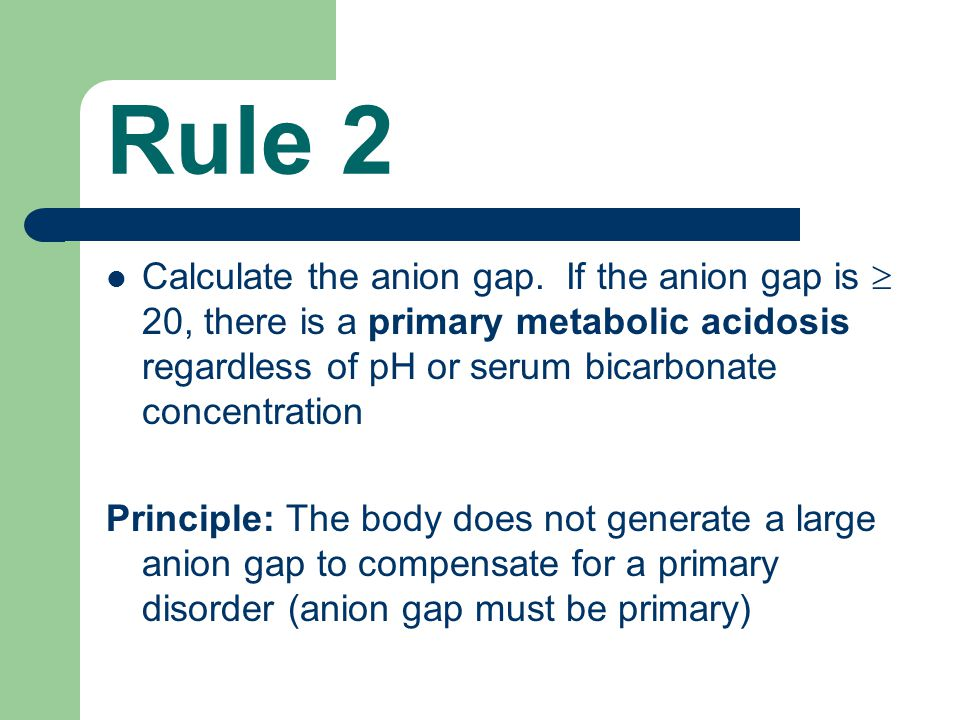 Rule 2 Calculate the anion gap. If the anion gap is  20, there is a primary metabolic acidosis regardless of pH or serum bicarbonate concentration.