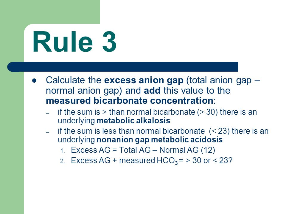Rule 3 Calculate the excess anion gap (total anion gap – normal anion gap) and add this value to the measured bicarbonate concentration: