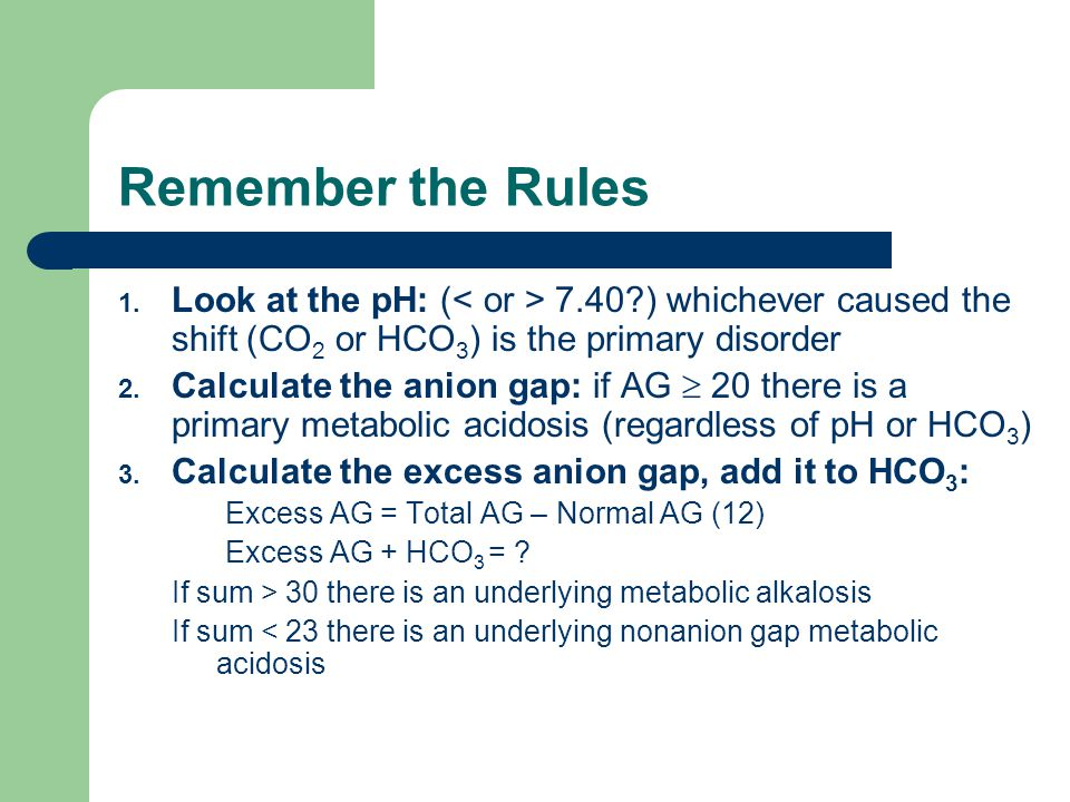 Remember the Rules Look at the pH: (< or > 7.40 ) whichever caused the shift (CO2 or HCO3) is the primary disorder.