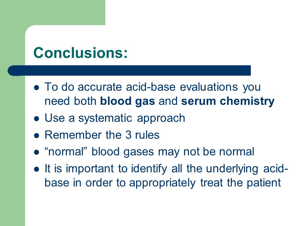 Conclusions: To do accurate acid-base evaluations you need both blood gas and serum chemistry. Use a systematic approach.