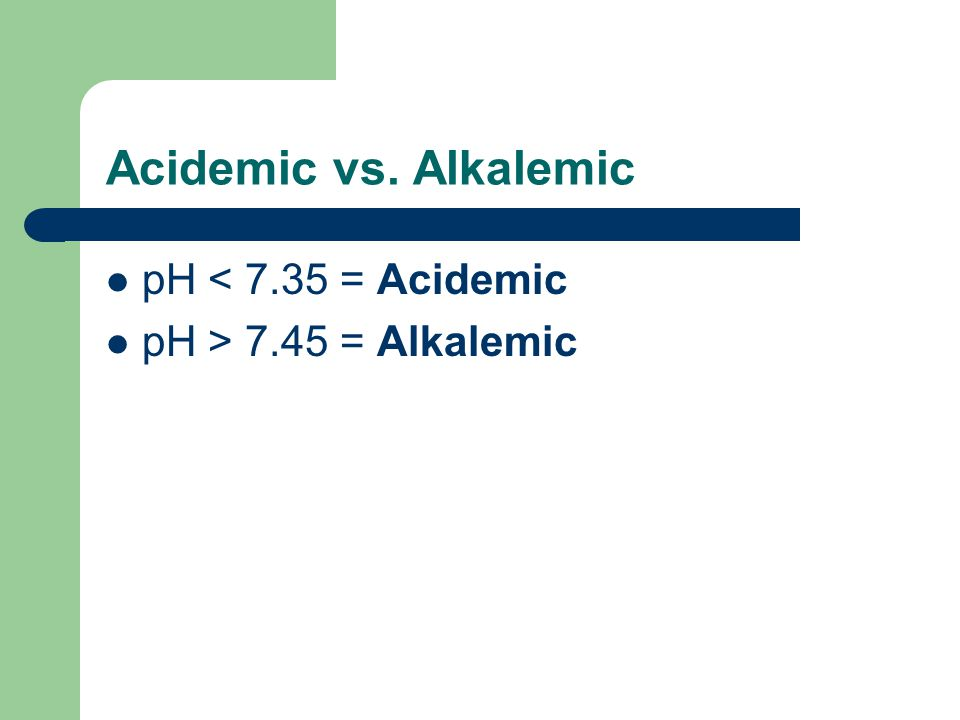 Acidemic vs. Alkalemic pH < 7.35 = Acidemic
