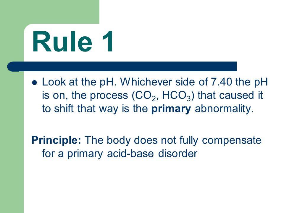 Rule 1 Look at the pH. Whichever side of 7.40 the pH is on, the process (CO2, HCO3) that caused it to shift that way is the primary abnormality.