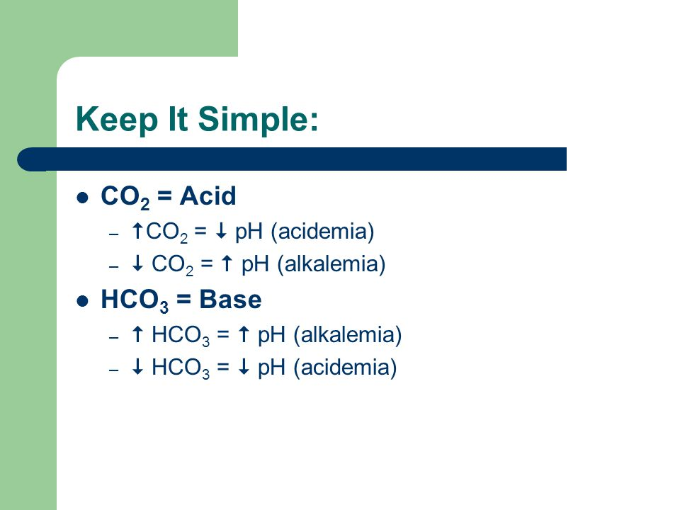 Keep It Simple: CO2 = Acid HCO3 = Base CO2 =  pH (acidemia)