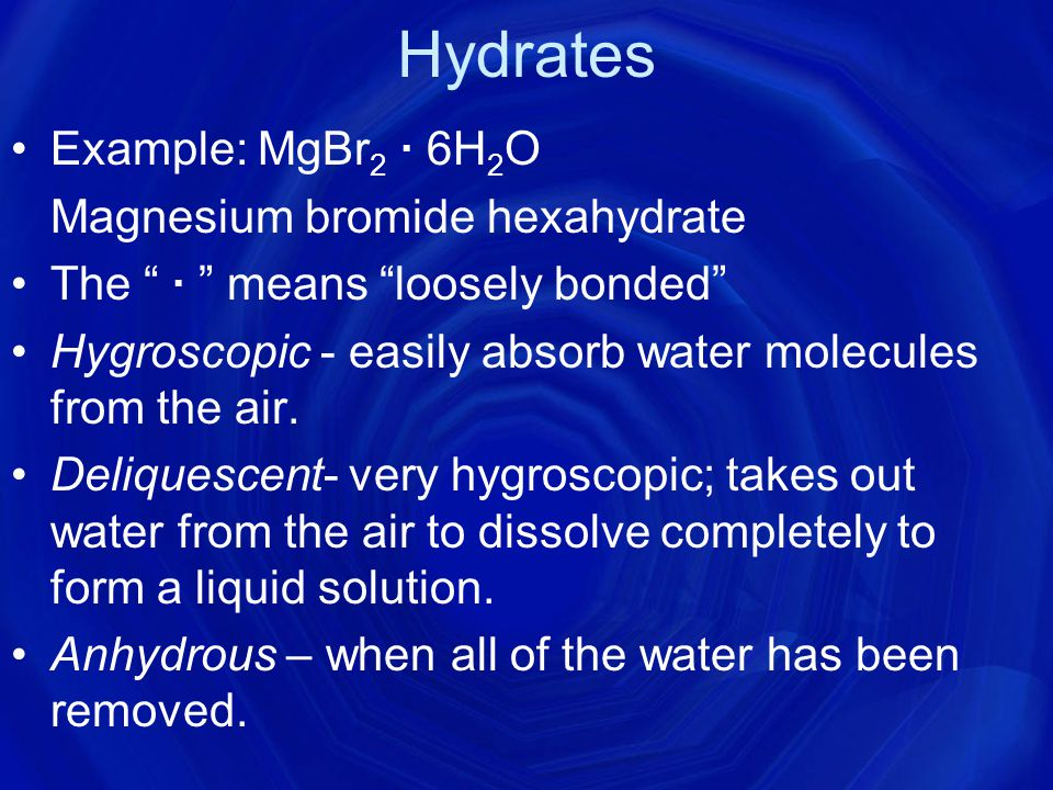 Hydrates Example: MgBr2 ∙ 6H2O Magnesium bromide hexahydrate