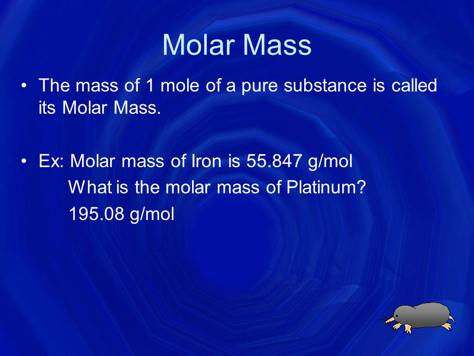 Molar Mass The mass of 1 mole of a pure substance is called its Molar Mass. Ex: Molar mass of Iron is 55.847 g/mol.