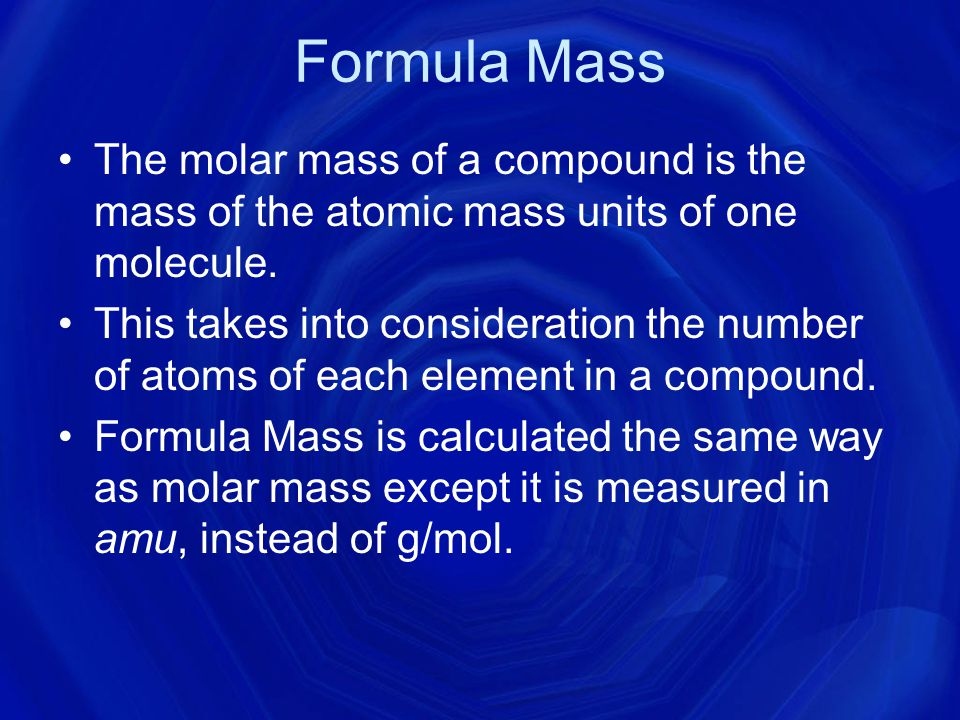 Formula Mass The molar mass of a compound is the mass of the atomic mass units of one molecule.