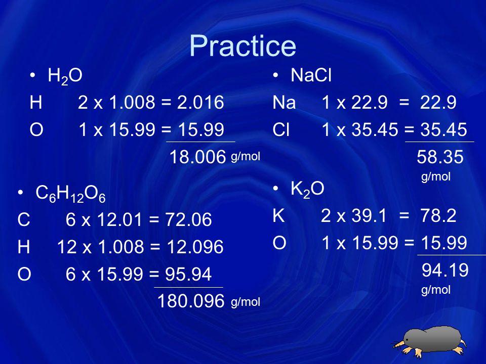 Practice H2O H 2 x 1.008 = 2.016 O 1 x 15.99 = 15.99 18.006 NaCl