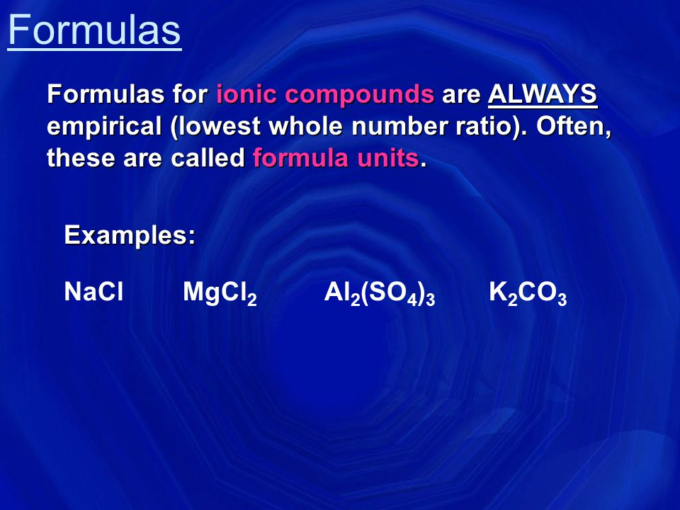Formulas Formulas for ionic compounds are ALWAYS empirical (lowest whole number ratio). Often, these are called formula units.
