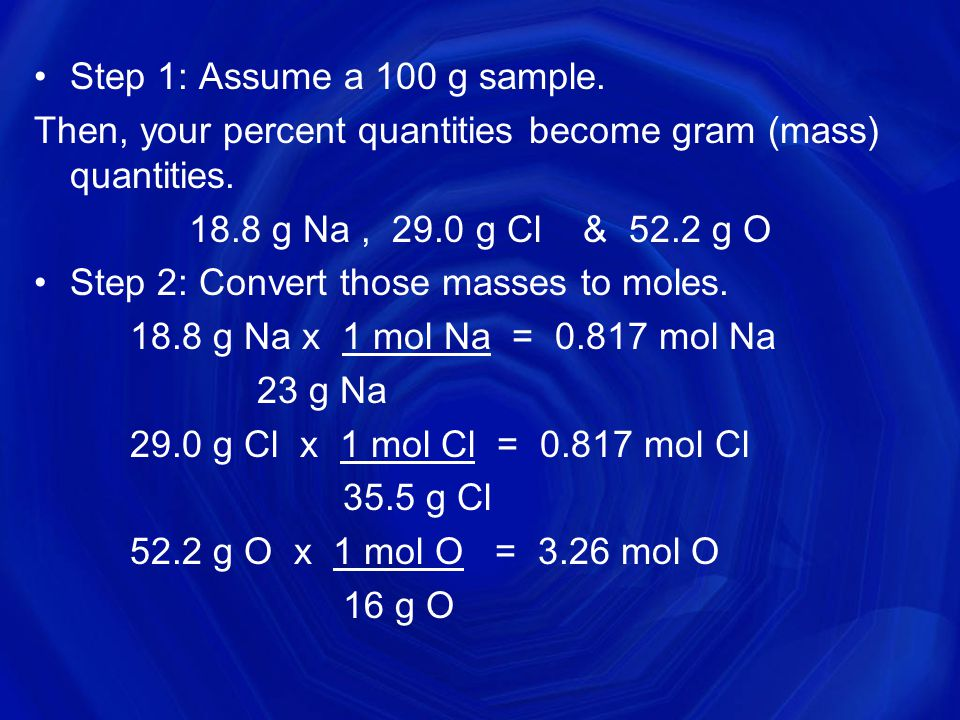 Step 1: Assume a 100 g sample. Then, your percent quantities become gram (mass) quantities. 18.8 g Na , 29.0 g Cl & 52.2 g O.