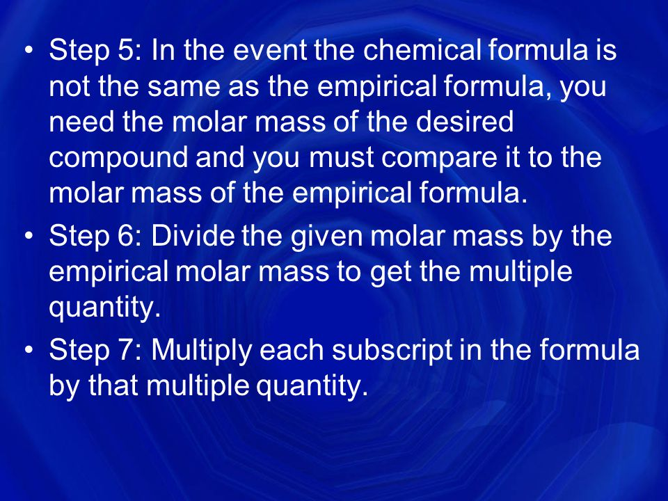 Step 5: In the event the chemical formula is not the same as the empirical formula, you need the molar mass of the desired compound and you must compare it to the molar mass of the empirical formula.
