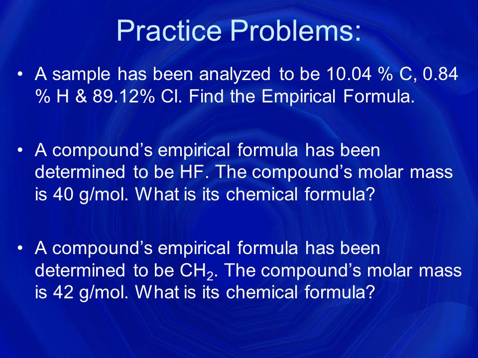 Practice Problems: A sample has been analyzed to be 10.04 % C, 0.84 % H & 89.12% Cl. Find the Empirical Formula.