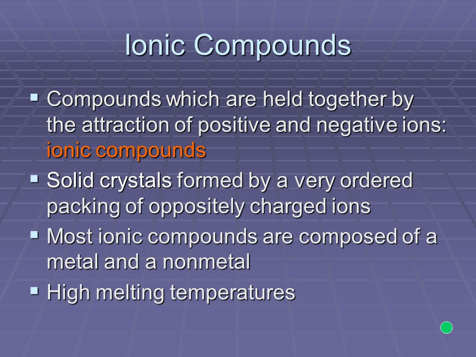 Ionic Compounds Compounds which are held together by the attraction of positive and negative ions: ionic compounds.