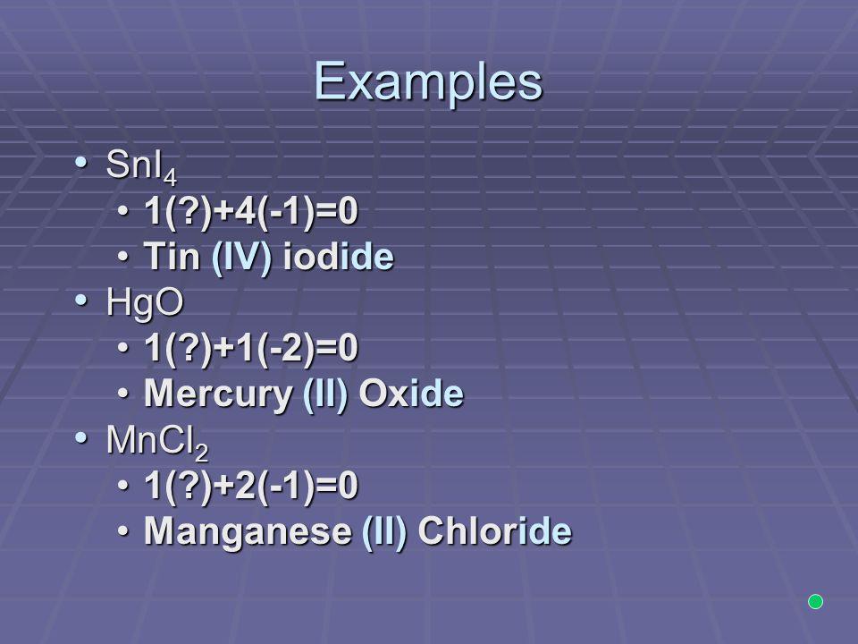 Examples SnI4 1( )+4(-1)=0 Tin (IV) iodide HgO 1( )+1(-2)=0