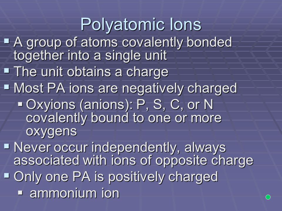 Polyatomic Ions A group of atoms covalently bonded together into a single unit. The unit obtains a charge.