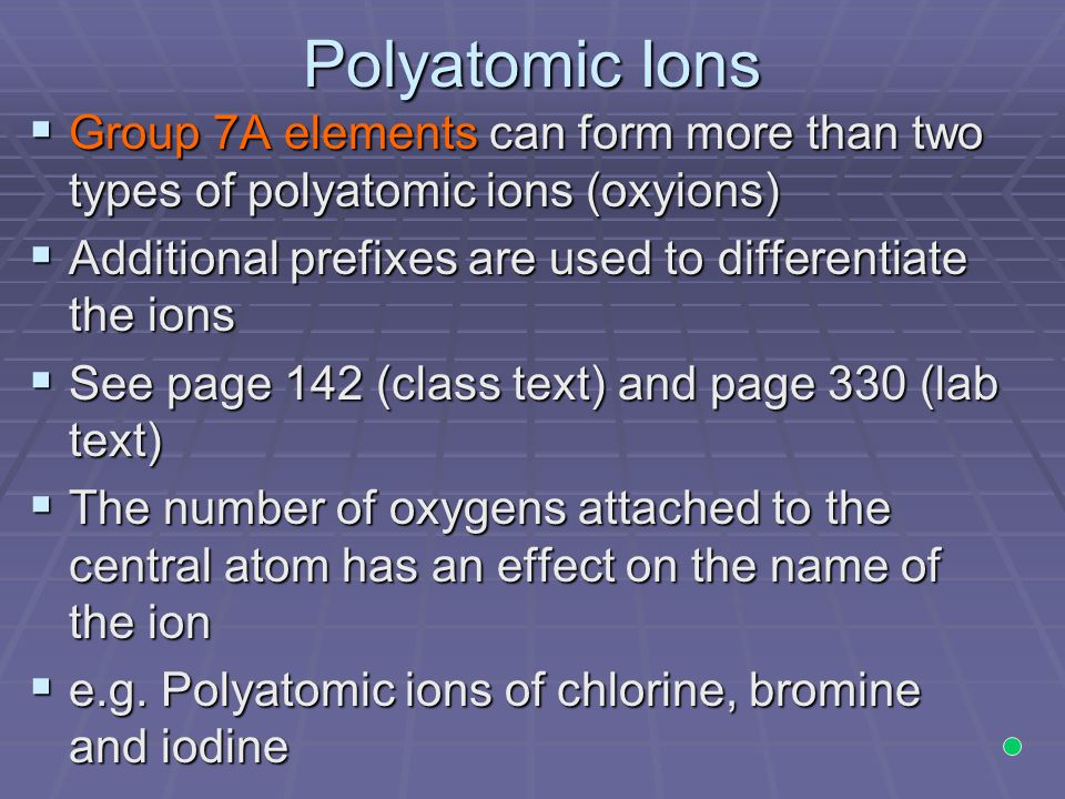 Polyatomic Ions Group 7A elements can form more than two types of polyatomic ions (oxyions) Additional prefixes are used to differentiate the ions.