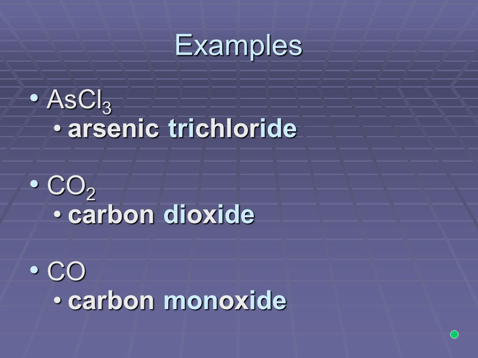 Examples AsCl3 arsenic trichloride CO2 carbon dioxide CO