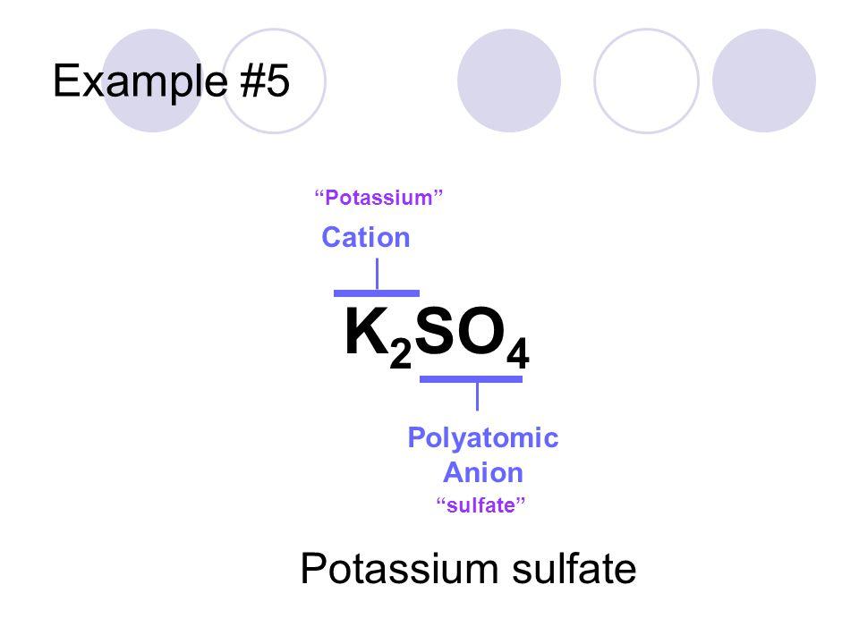 K2SO4 Example #5 Potassium sulfate Cation Polyatomic Anion Potassium