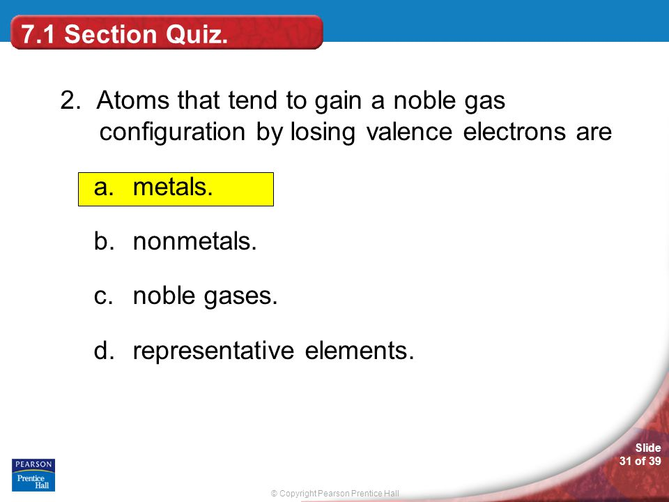 7.1 Section Quiz. 2. Atoms that tend to gain a noble gas configuration by losing valence electrons are.