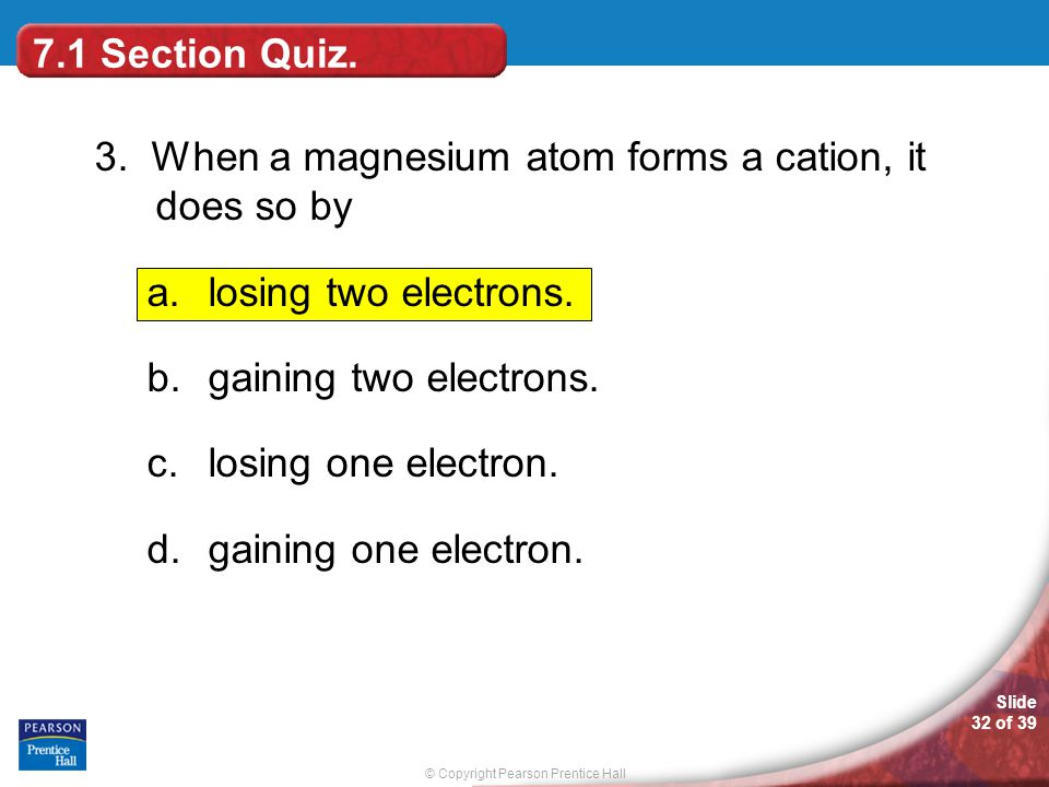 7.1 Section Quiz. 3. When a magnesium atom forms a cation, it does so by. losing two electrons. gaining two electrons.