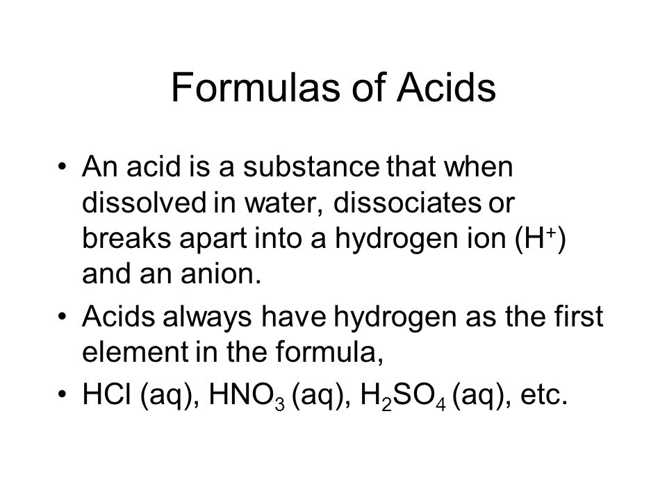 Formulas of Acids An acid is a substance that when dissolved in water, dissociates or breaks apart into a hydrogen ion (H+) and an anion.