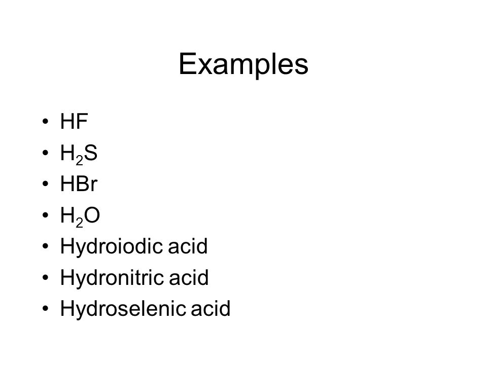 Examples HF H2S HBr H2O Hydroiodic acid Hydronitric acid