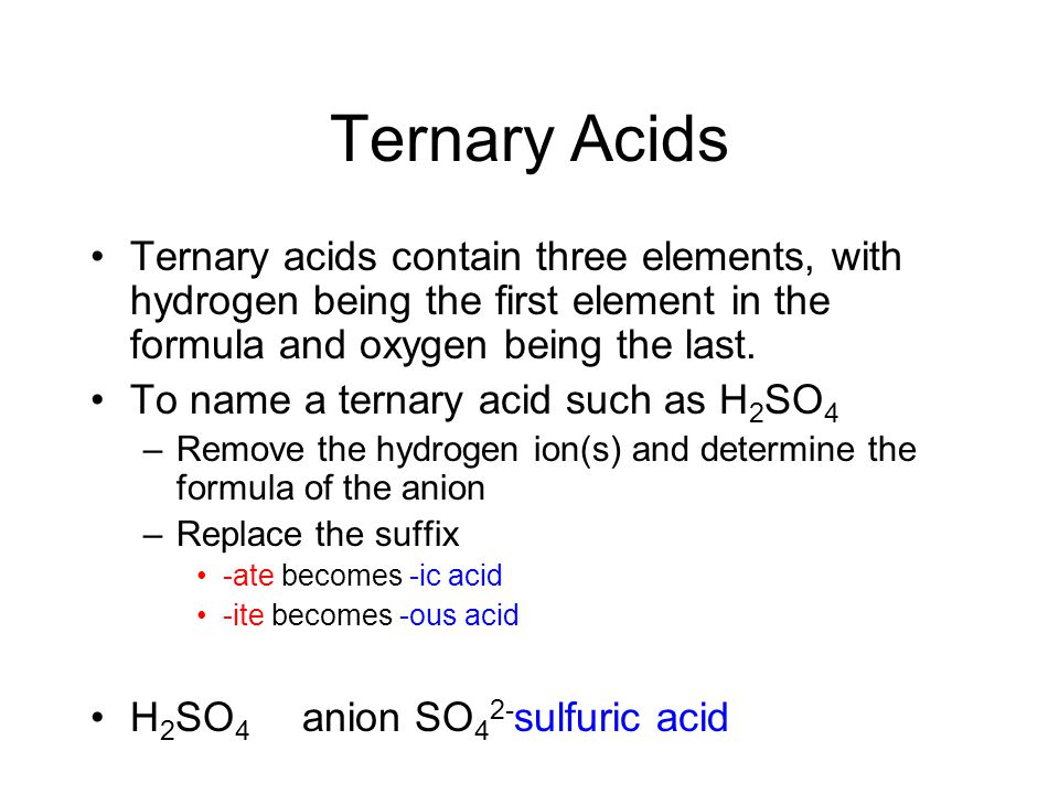 Ternary Acids Ternary acids contain three elements, with hydrogen being the first element in the formula and oxygen being the last.