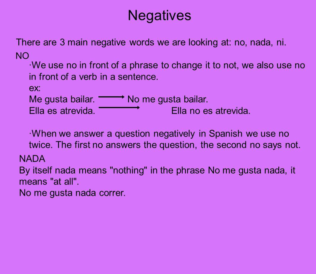 Negatives There are 3 main negative words we are looking at: no, nada, ni. NO.