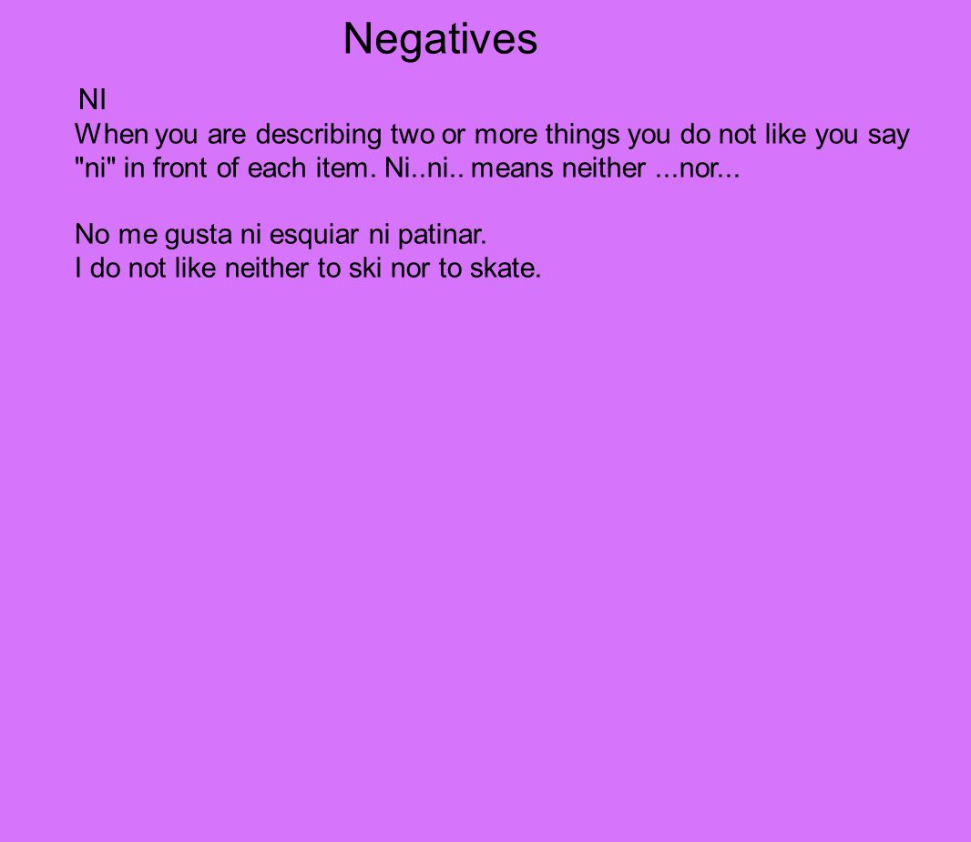 Negatives NI. When you are describing two or more things you do not like you say ni in front of each item. Ni..ni.. means neither ...nor...